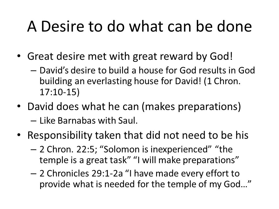 A Desire to do what can be done Great desire met with great reward by God! – David's desire to build a house for God results in God building an everla
