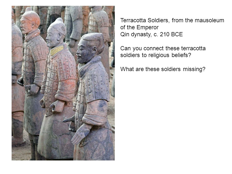 Terracotta Soldiers, from the mausoleum of the Emperor Qin dynasty, c. 210 BCE Can you connect these terracotta soldiers to religious beliefs? What ar