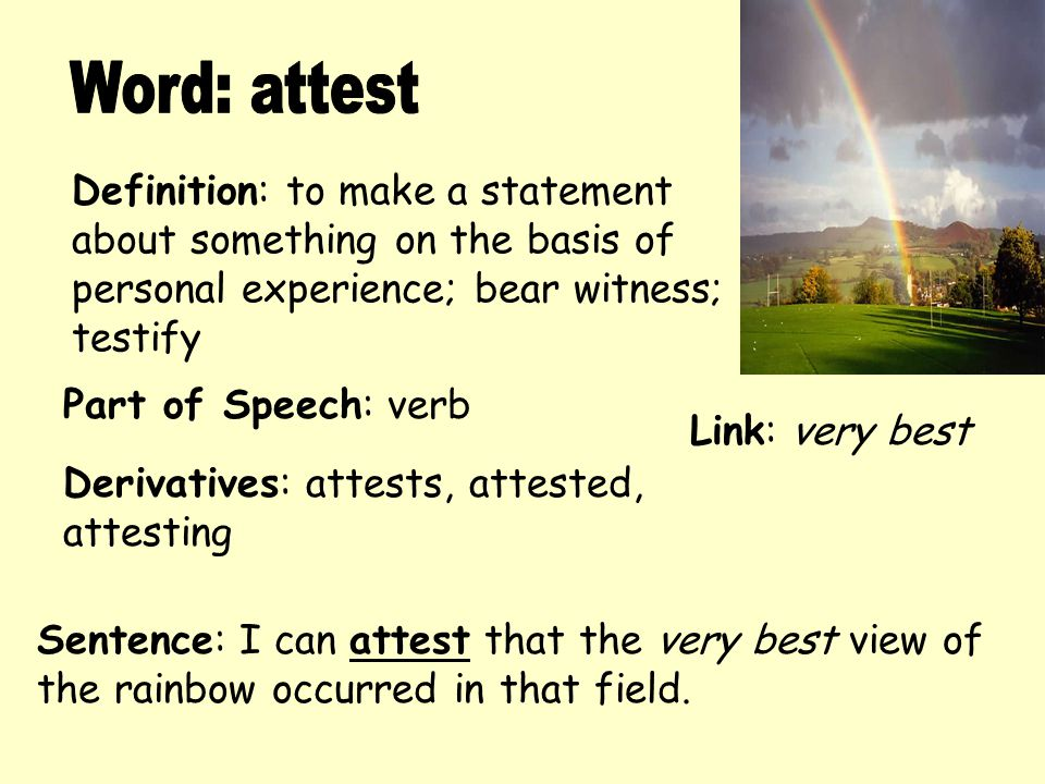Definition: to make a statement about something on the basis of personal experience; bear witness; testify Derivatives: attests, attested, attesting S