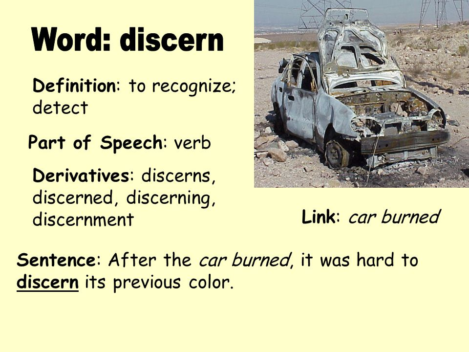 Definition: to recognize; detect Derivatives: discerns, discerned, discerning, discernment Sentence: After the car burned, it was hard to discern its