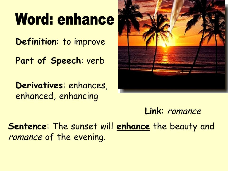Definition: to improve Derivatives: enhances, enhanced, enhancing Sentence: The sunset will enhance the beauty and romance of the evening. Part of Spe