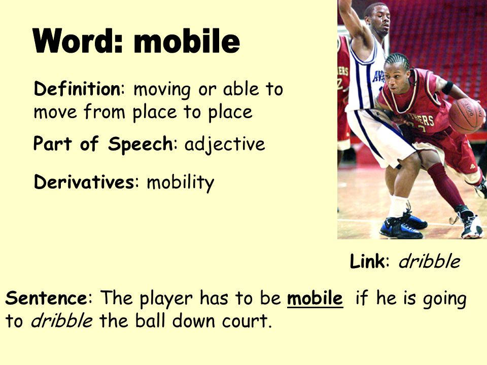 Definition: moving or able to move from place to place Derivatives: mobility Sentence: The player has to be mobile if he is going to dribble the ball