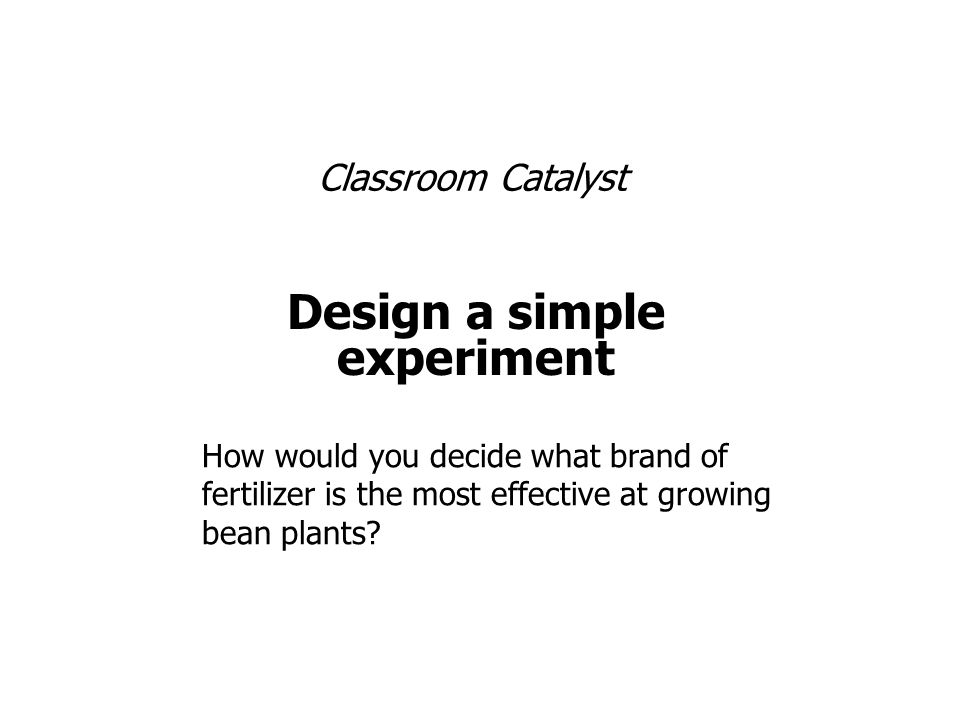 Classroom Catalyst Design a simple experiment How would you decide what brand of fertilizer is the most effective at growing bean plants