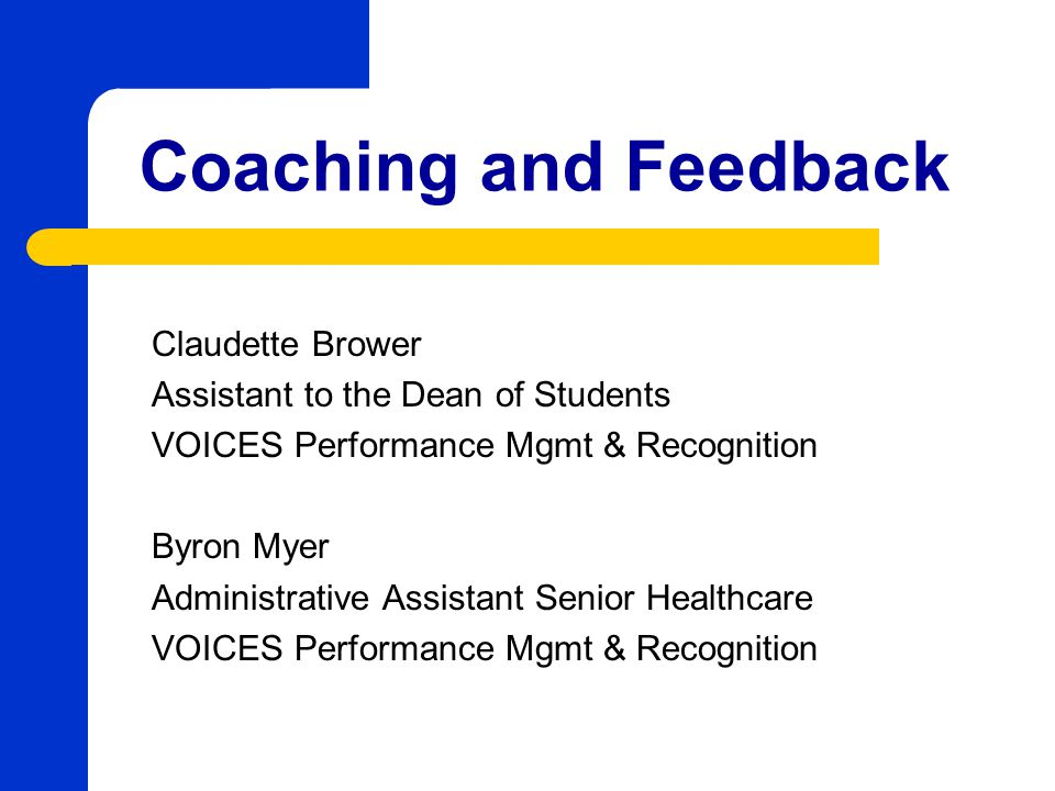 Coaching and Feedback Claudette Brower Assistant to the Dean of Students VOICES Performance Mgmt & Recognition Byron Myer Administrative Assistant Sen