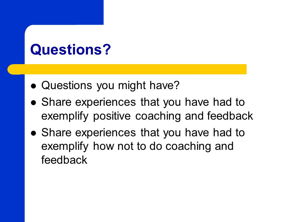 Questions? Questions you might have? Share experiences that you have had to exemplify positive coaching and feedback Share experiences that you have h