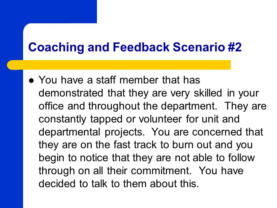Coaching and Feedback Scenario #2 You have a staff member that has demonstrated that they are very skilled in your office and throughout the department.