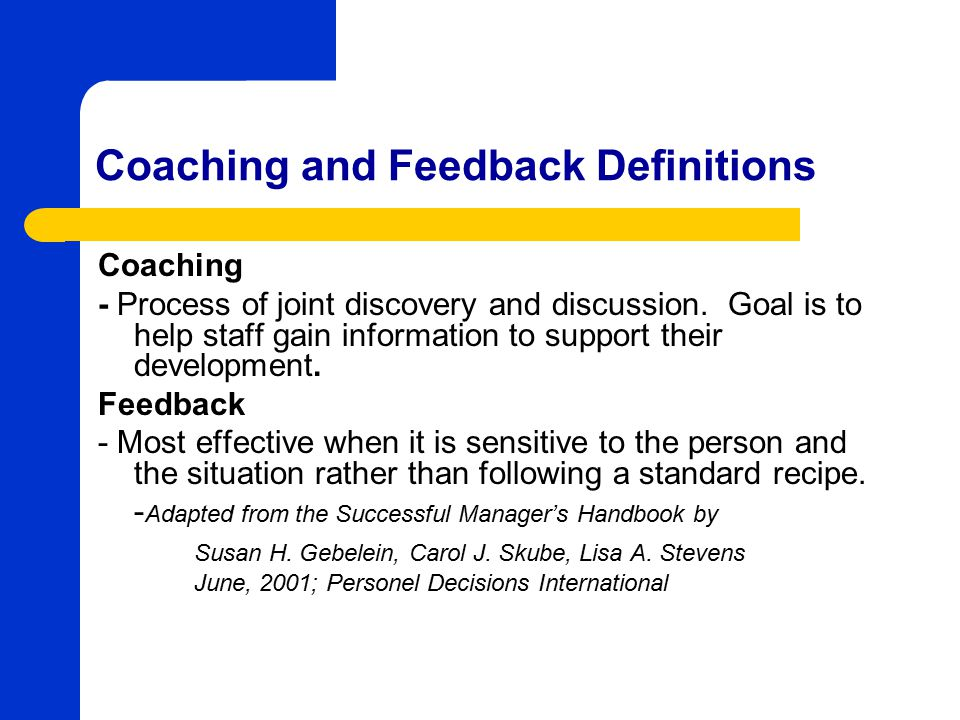 Coaching and Feedback Advantages Providing Coaching and Feedback helps: – Build trust – Motivate employees to achieve organizational, departmental, and individual objectives – Run efficient departments – Equip employee to become leaders – Employee retention rates – Employee satisfaction