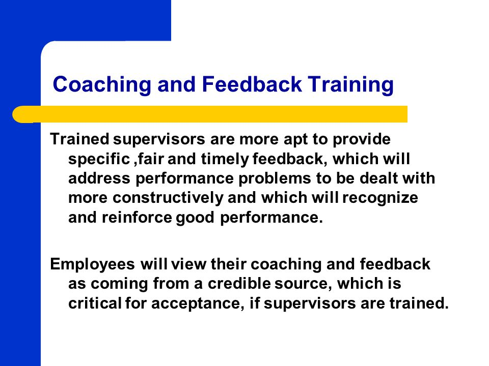 Coaching and Feedback Training Trained supervisors are more apt to provide specific,fair and timely feedback, which will address performance problems to be dealt with more constructively and which will recognize and reinforce good performance.