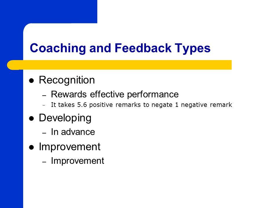 Coaching and Feedback Types Recognition – Rewards effective performance – It takes 5.6 positive remarks to negate 1 negative remark Developing – In advance Improvement – Improvement