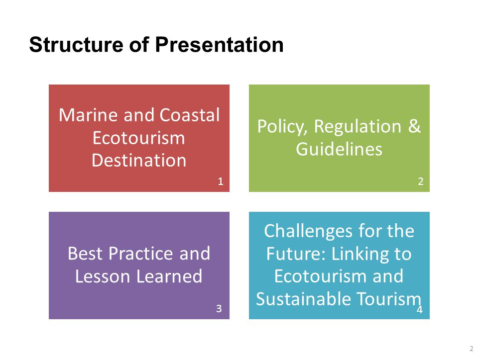 Structure of Presentation Marine and Coastal Ecotourism Destination Policy, Regulation & Guidelines Best Practice and Lesson Learned Challenges for the Future: Linking to Ecotourism and Sustainable Tourism 2 12 4 3