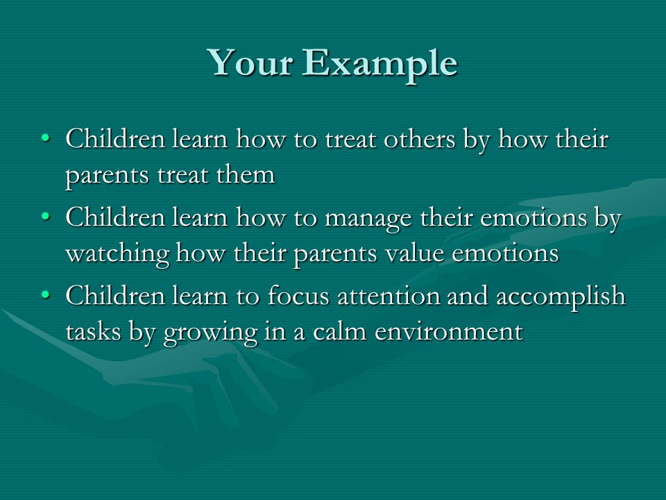 Your Example Children learn how to treat others by how their parents treat themChildren learn how to treat others by how their parents treat them Chil