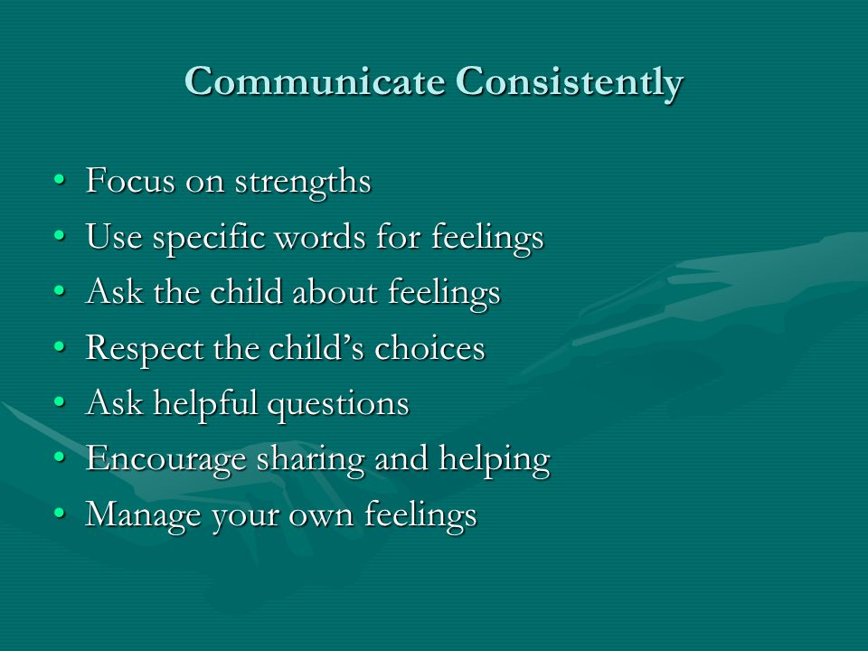 Communicate Consistently Focus on strengthsFocus on strengths Use specific words for feelingsUse specific words for feelings Ask the child about feeli
