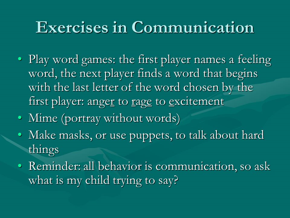 Exercises in Communication Play word games: the first player names a feeling word, the next player finds a word that begins with the last letter of th