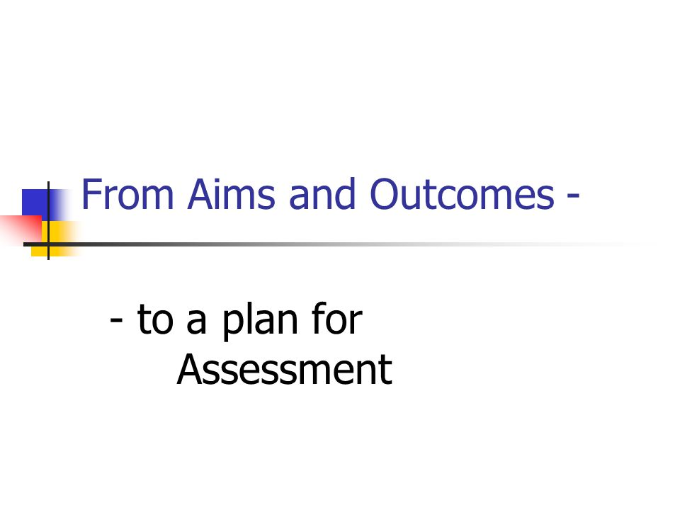 From Aims and Outcomes - - to a plan for Assessment