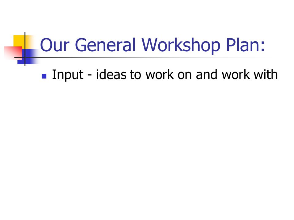 Our General Workshop Plan: Input - ideas to work on and work with