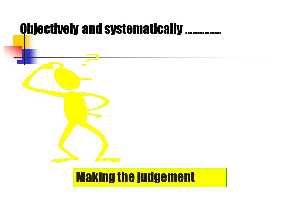 Making the judgement Objectively and systematically …………...