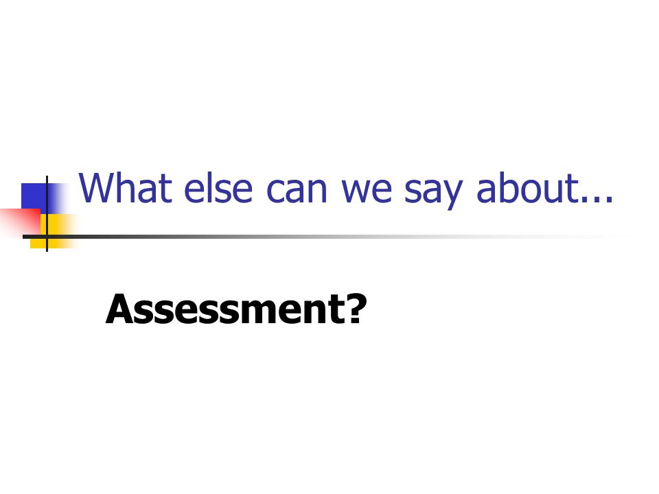 What else can we say about... Assessment