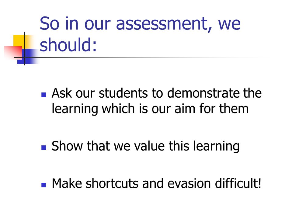 So in our assessment, we should: Ask our students to demonstrate the learning which is our aim for them Show that we value this learning Make shortcuts and evasion difficult!
