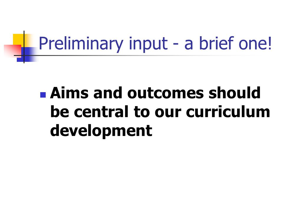 Preliminary input - a brief one! Aims and outcomes should be central to our curriculum development