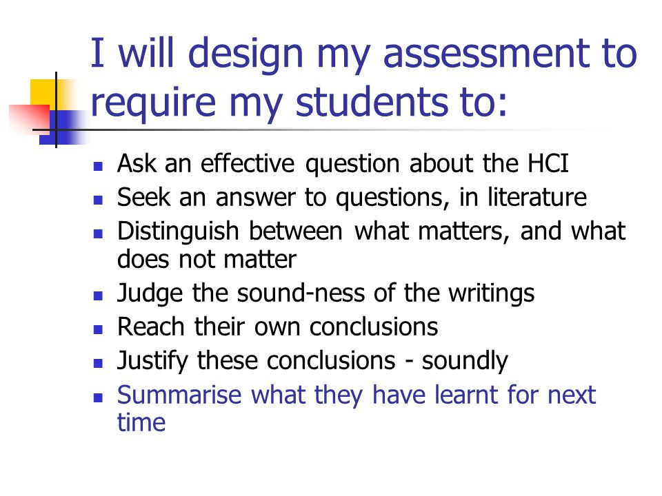 I will design my assessment to require my students to: Ask an effective question about the HCI Seek an answer to questions, in literature Distinguish between what matters, and what does not matter Judge the sound-ness of the writings Reach their own conclusions Justify these conclusions - soundly Summarise what they have learnt for next time