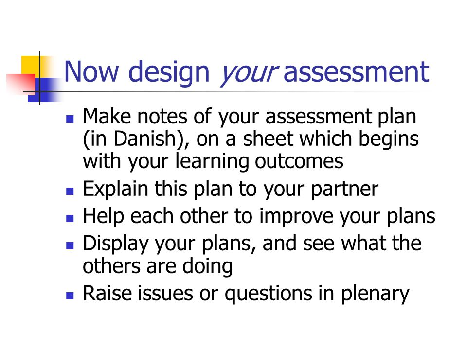 Now design your assessment Make notes of your assessment plan (in Danish), on a sheet which begins with your learning outcomes Explain this plan to your partner Help each other to improve your plans Display your plans, and see what the others are doing Raise issues or questions in plenary
