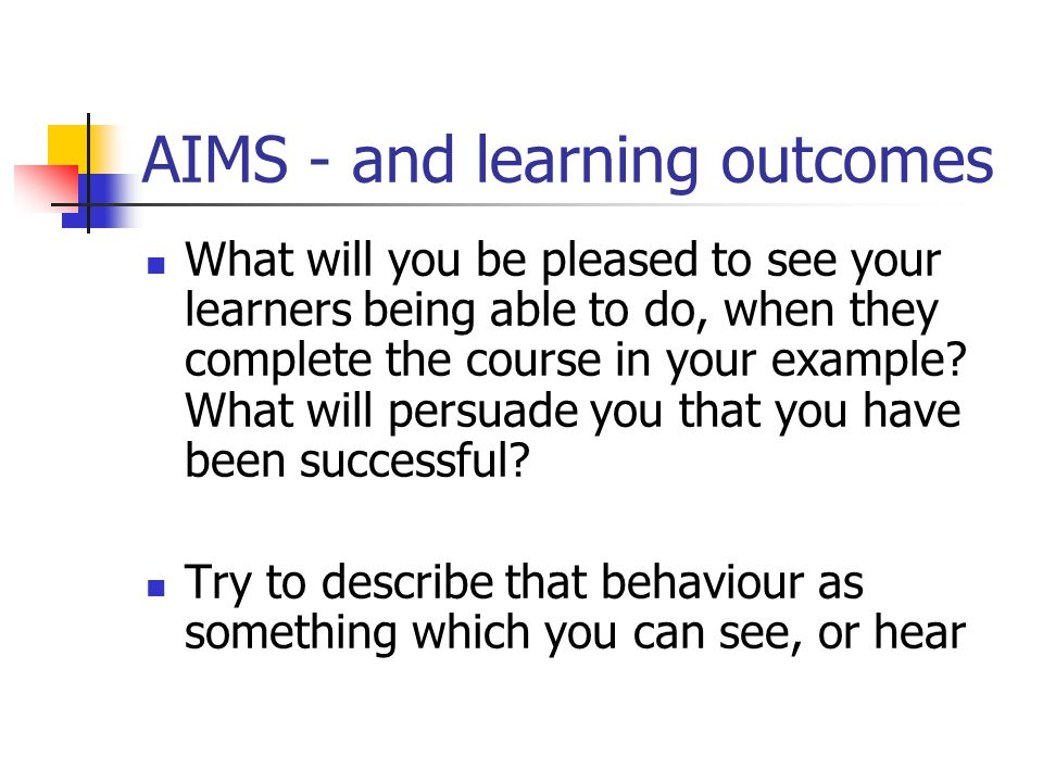AIMS - and learning outcomes What will you be pleased to see your learners being able to do, when they complete the course in your example? What will