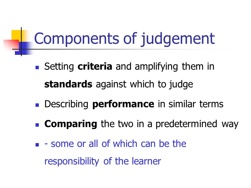Components of judgement Setting criteria and amplifying them in standards against which to judge Describing performance in similar terms Comparing the two in a predetermined way - some or all of which can be the responsibility of the learner