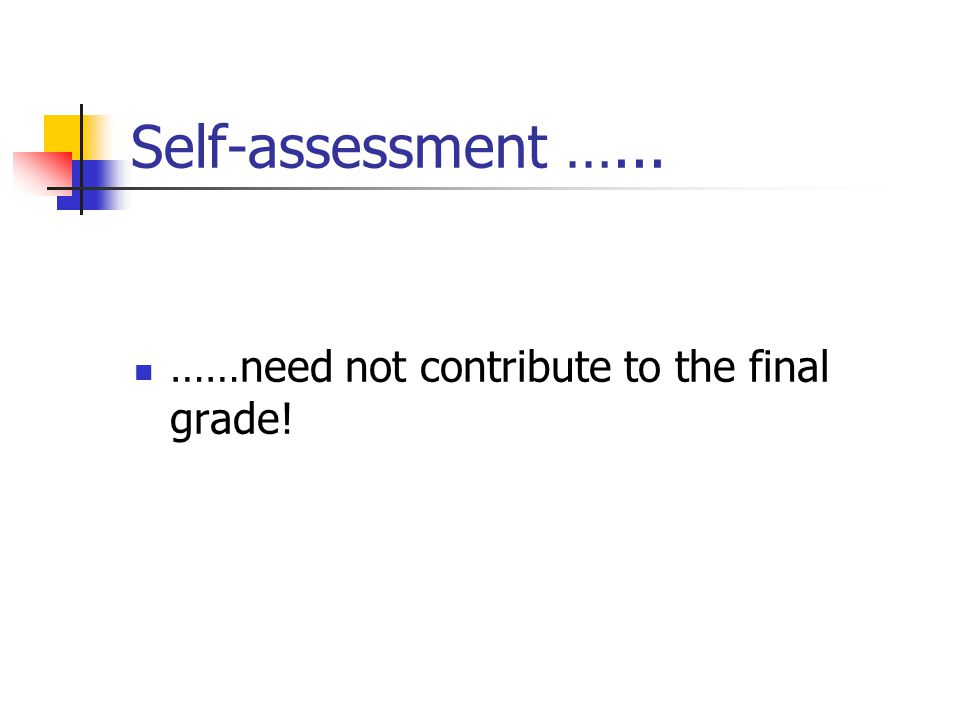 Self-assessment …... ……need not contribute to the final grade!
