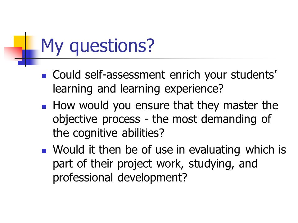 My questions. Could self-assessment enrich your students' learning and learning experience.
