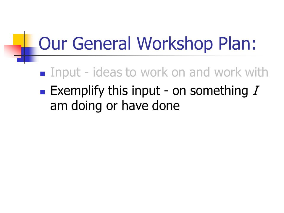 Our General Workshop Plan: Input - ideas to work on and work with Exemplify this input - on something I am doing or have done