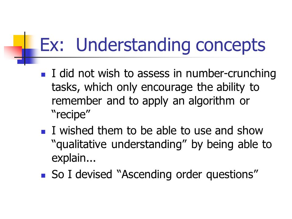 Ex: Understanding concepts I did not wish to assess in number-crunching tasks, which only encourage the ability to remember and to apply an algorithm