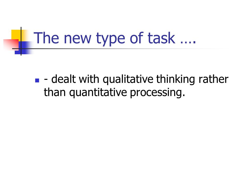 The new type of task …. - dealt with qualitative thinking rather than quantitative processing.