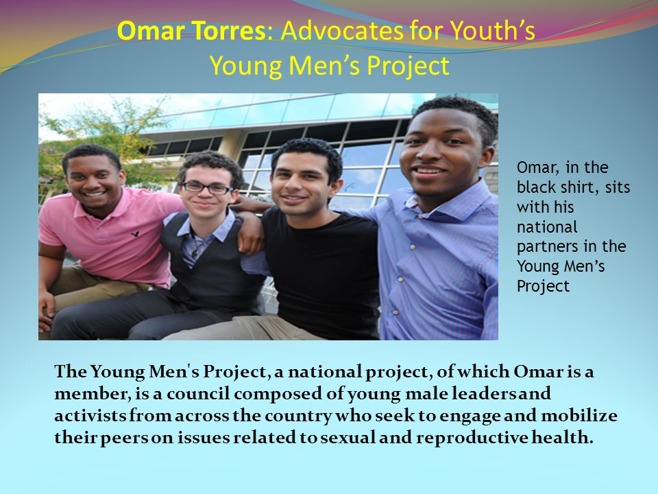 Omar Torres: Advocates for Youth's Young Men's Project The Young Men s Project, a national project, of which Omar is a member, is a council composed of young male leaders and activists from across the country who seek to engage and mobilize their peers on issues related to sexual and reproductive health.