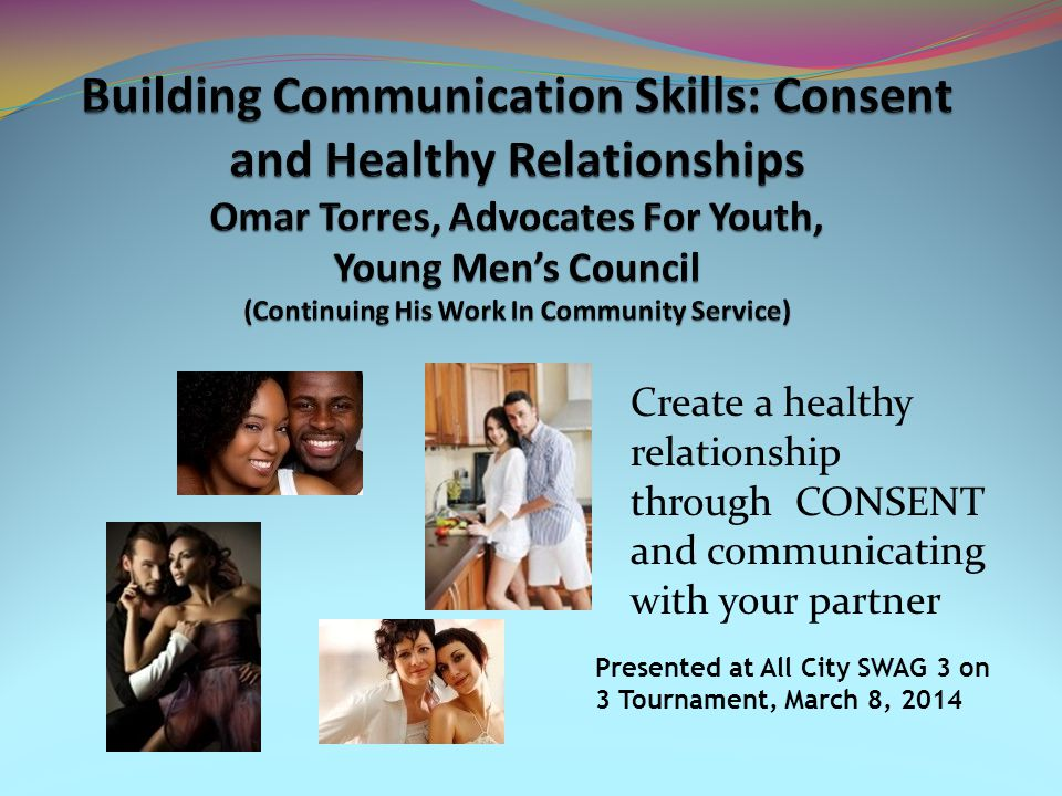 Create a healthy relationship through CONSENT and communicating with your partner Presented at All City SWAG 3 on 3 Tournament, March 8, 2014