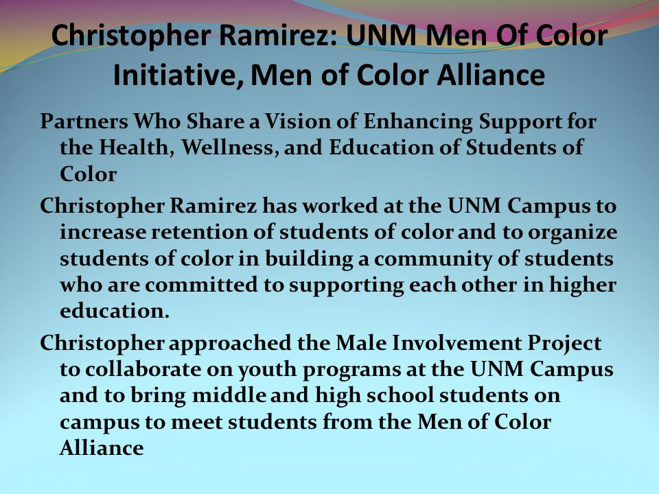 Christopher Ramirez: UNM Men Of Color Initiative, Men of Color Alliance Partners Who Share a Vision of Enhancing Support for the Health, Wellness, and Education of Students of Color Christopher Ramirez has worked at the UNM Campus to increase retention of students of color and to organize students of color in building a community of students who are committed to supporting each other in higher education.
