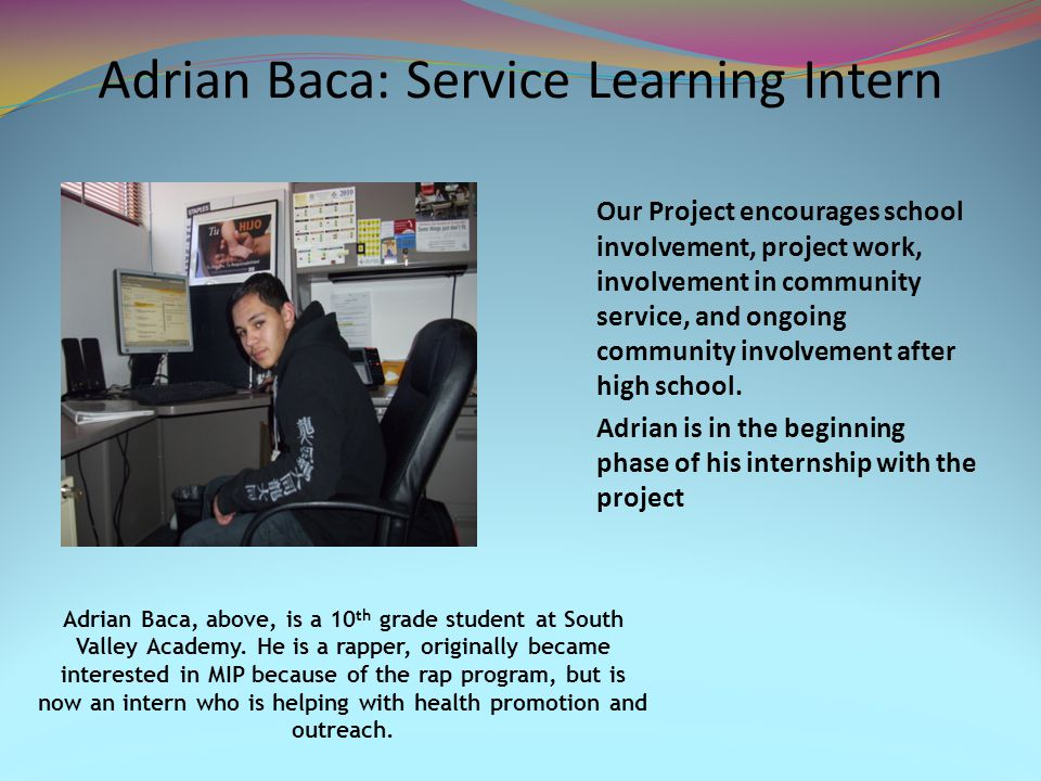 Adrian Baca: Service Learning Intern Our Project encourages school involvement, project work, involvement in community service, and ongoing community involvement after high school.