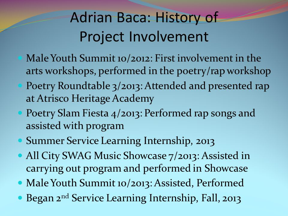 Adrian Baca: Current Work With Internship -Outreach and Promotion with SWAG Tournaments -Has worked to build Poetry/Rap program at South Valley Academy -Nicotine Prevention Project -Presented his project at South Valley Academy -Presented Nicotine Prevention Project at All City SWAG 3 on 3 Basketball Tourney, March 8