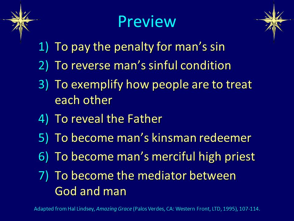 Preview 1)To pay the penalty for man's sin 2)To reverse man's sinful condition 3)To exemplify how people are to treat each other 4)To reveal the Father 5)To become man's kinsman redeemer 6)To become man's merciful high priest 7)To become the mediator between God and man Adapted from Hal Lindsey, Amazing Grace (Palos Verdes, CA: Western Front, LTD, 1995), 107-114.