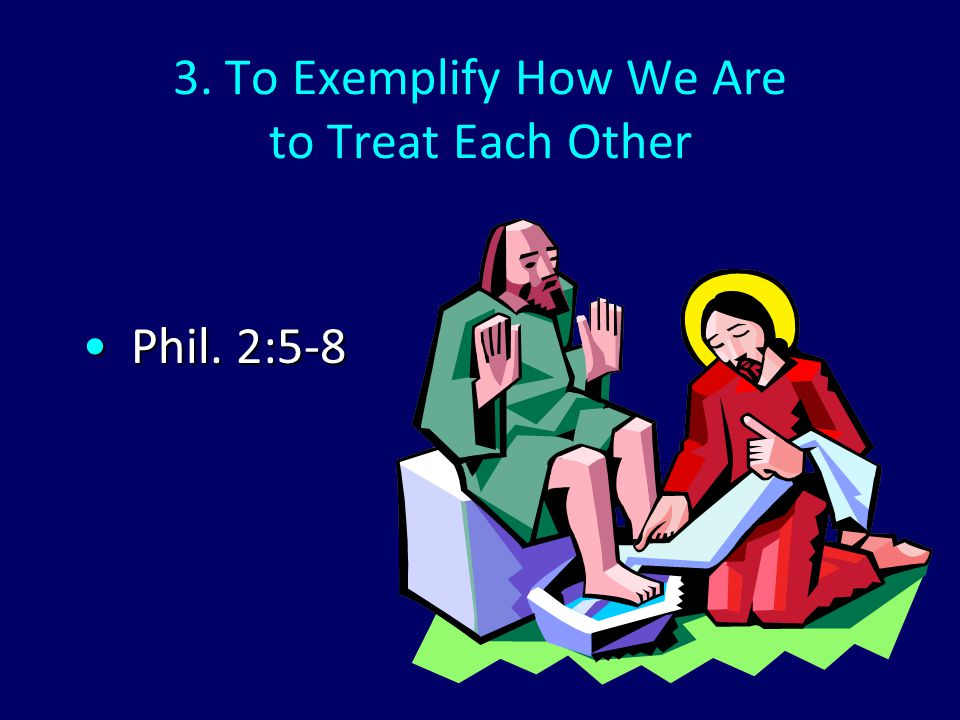 3. To Exemplify How We Are to Treat Each Other Phil. 2:5-8Phil. 2:5-8