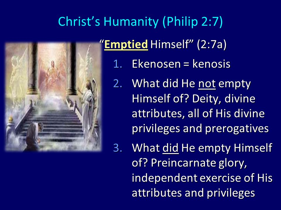 Christ's Humanity (Philip 2:7) 1.Taking (lambanō) = not an exchange but an addition 2.Form (morphē) 3.Bondservant (doulos) 4.Added humanity to deity (John 1:14) taking the form of a bond-servant, and being made in the likeness of men (2:7b)