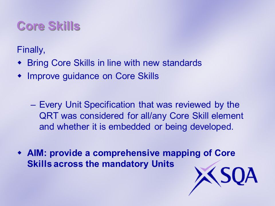 Core Skills Finally,  Bring Core Skills in line with new standards  Improve guidance on Core Skills –Every Unit Specification that was reviewed by the QRT was considered for all/any Core Skill element and whether it is embedded or being developed.