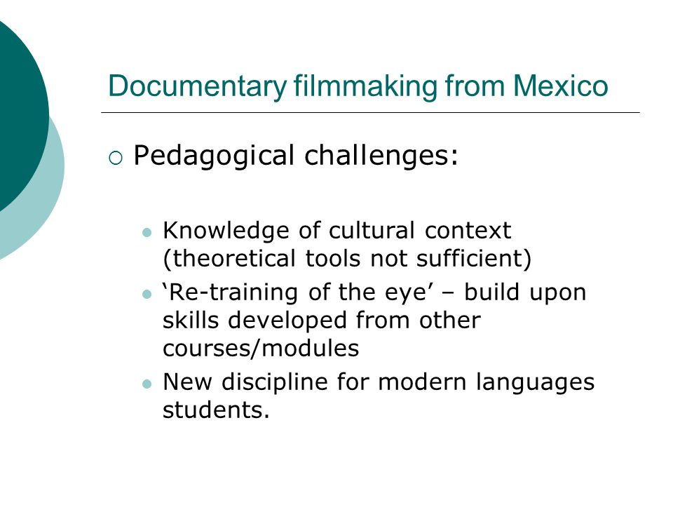 Documentary filmmaking from Mexico  Pedagogical challenges: Knowledge of cultural context (theoretical tools not sufficient) 'Re-training of the eye' – build upon skills developed from other courses/modules New discipline for modern languages students.