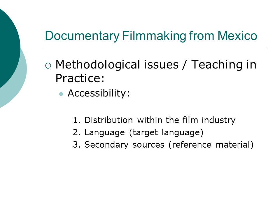 Documentary Filmmaking from Mexico  Methodological issues / Teaching in Practice: Accessibility: 1. Distribution within the film industry 2. Language