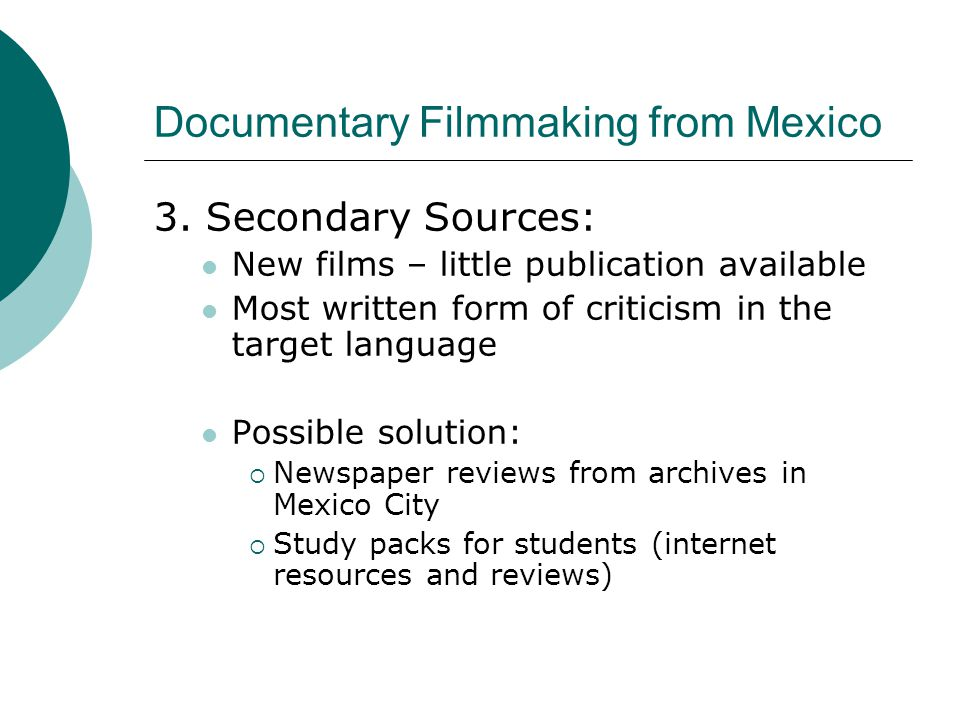 Documentary Filmmaking from Mexico 3. Secondary Sources: New films – little publication available Most written form of criticism in the target languag
