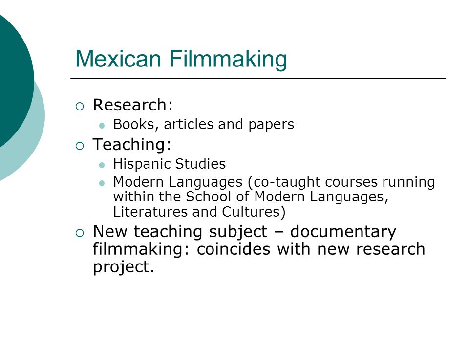 Mexican Filmmaking  Research: Books, articles and papers  Teaching: Hispanic Studies Modern Languages (co-taught courses running within the School of Modern Languages, Literatures and Cultures)  New teaching subject – documentary filmmaking: coincides with new research project.