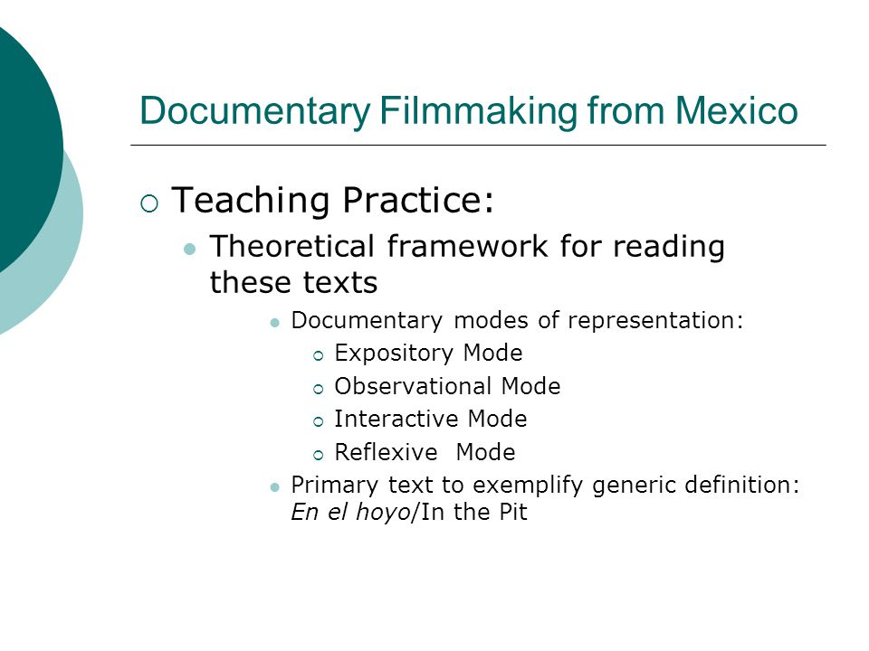 Documentary Filmmaking from Mexico  Teaching Practice: Theoretical framework for reading these texts Documentary modes of representation:  Expository Mode  Observational Mode  Interactive Mode  Reflexive Mode Primary text to exemplify generic definition: En el hoyo/In the Pit