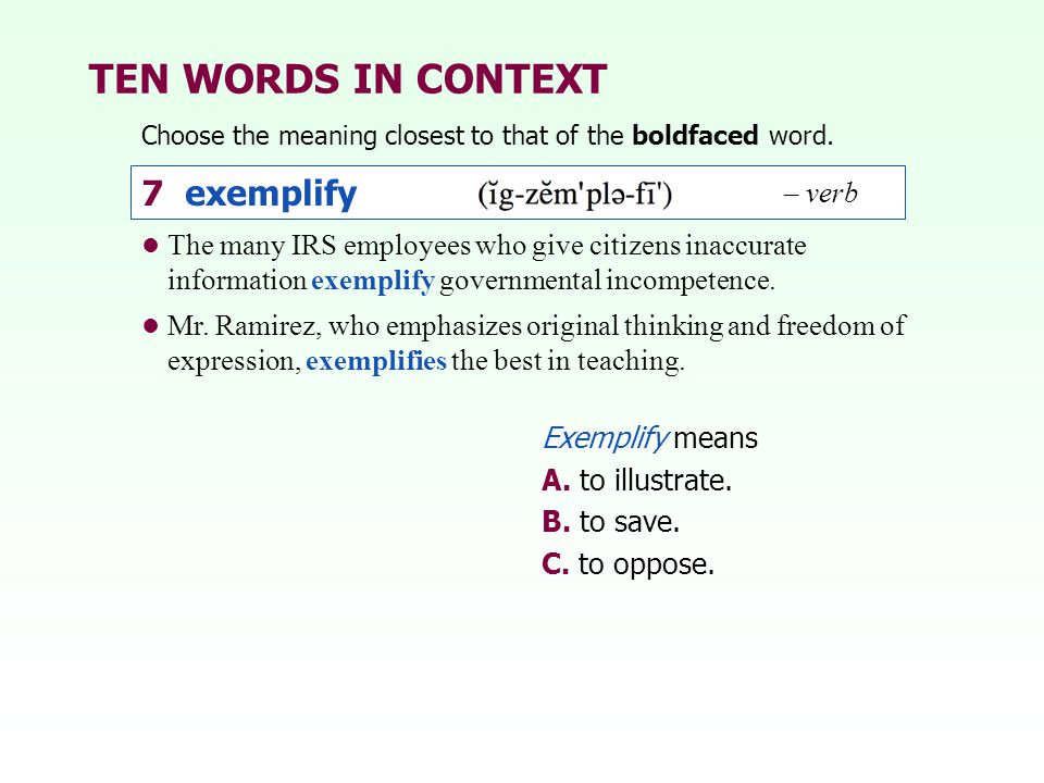 TEN WORDS IN CONTEXT Choose the meaning closest to that of the boldfaced word. Exemplify means A. to illustrate. B. to save. C. to oppose. The many IR