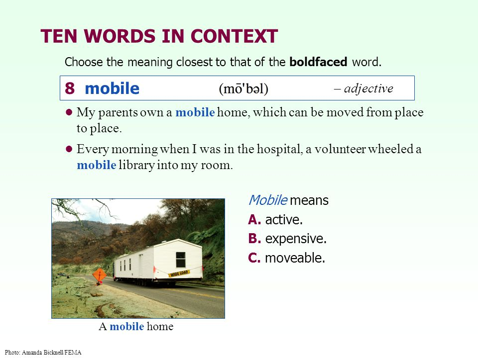 TEN WORDS IN CONTEXT Choose the meaning closest to that of the boldfaced word. Mobile means A. active. B. expensive. C. moveable. My parents own a mob
