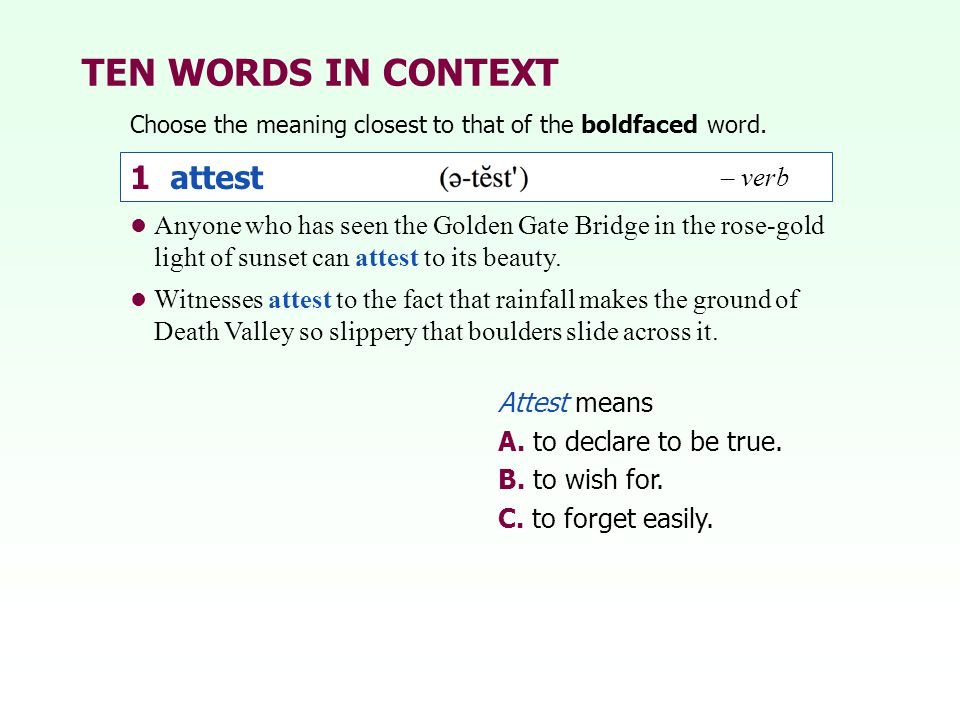 TEN WORDS IN CONTEXT Choose the meaning closest to that of the boldfaced word. 1 attest Attest means A. to declare to be true. B. to wish for. C. to f