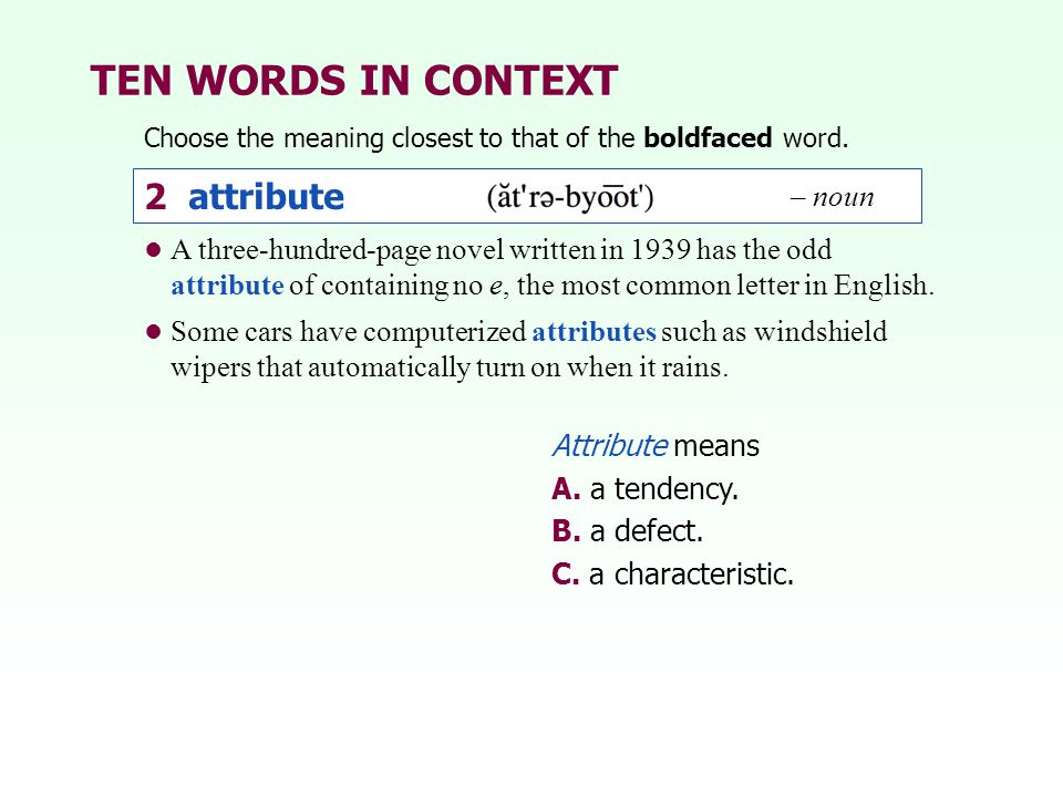 TEN WORDS IN CONTEXT Choose the meaning closest to that of the boldfaced word. 2 attribute – noun Attribute means A. a tendency. B. a defect. C. a cha